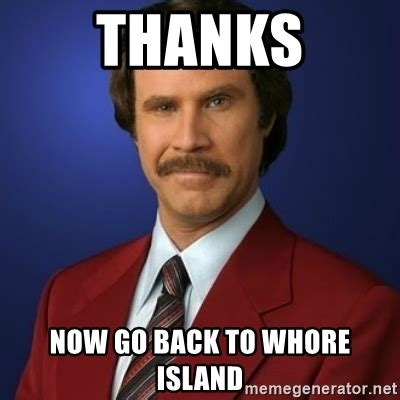 Meme Whore - thanks now go back to whore island anchorman birthday