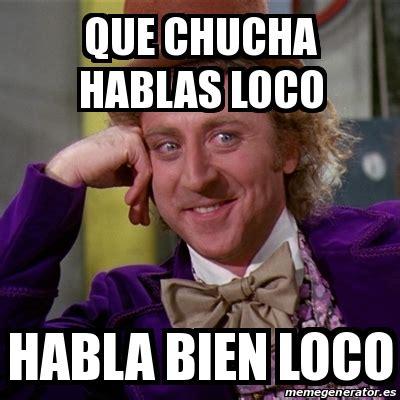 Meme Loco - meme willy wonka que chucha hablas loco habla bien loco
