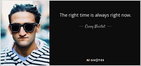 Why Is Now The Right Time For An Mba by Casey Neistat Quote The Right Time Is Always Right Now