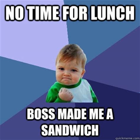 No Time For That Meme - no time for lunch boss made me a sandwich success kid