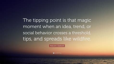 malcolm gladwell quote  tipping point   magic moment   idea trend  social