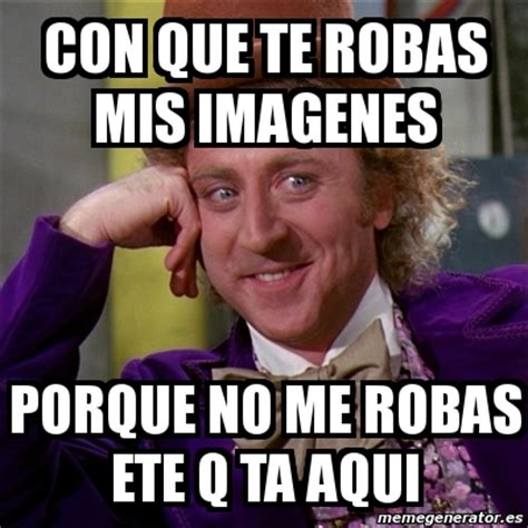 Meme Willy Wonka Con Que Te Robas Las Frases Mamonas De | meme willy wonka con que te robas mis imagenes porque no