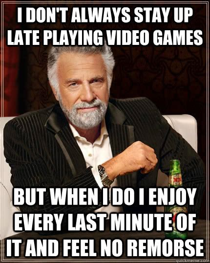 Playing Games Meme - i don t always stay up late playing video games but when i
