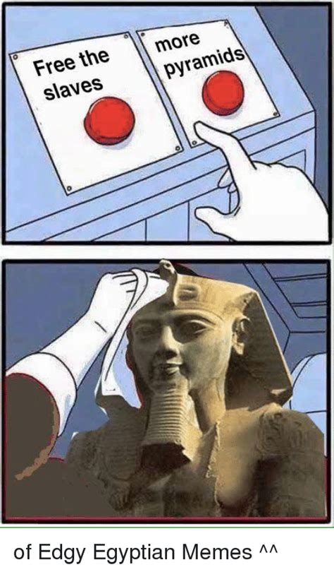 Egyptian Memes - free the pyramids slaves of edgy egyptian memes meme