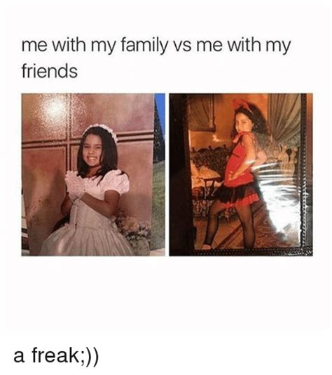Me Me Meme - me with my family vs me with my friends a freak family