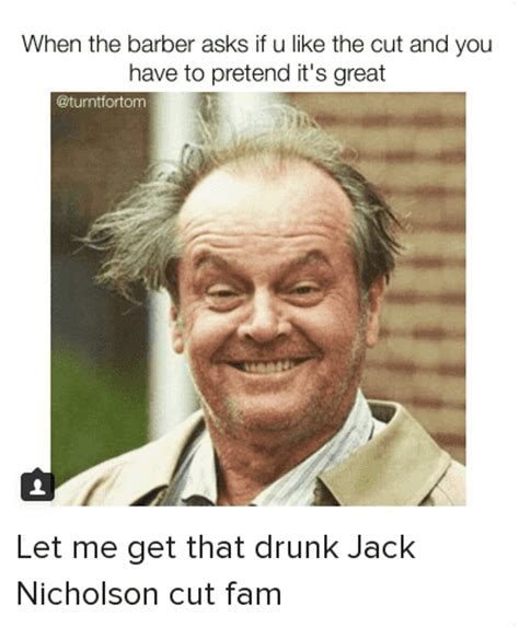 Jack Nicholson Meme - when the barber asks if you like the cut and you have to