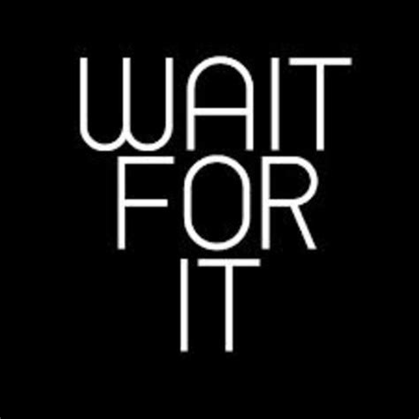 Wait For It be patient on the vision voices against the grain
