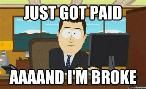 Broke Meme - just got paid aaaand i m broke aaaand its gone quickmeme