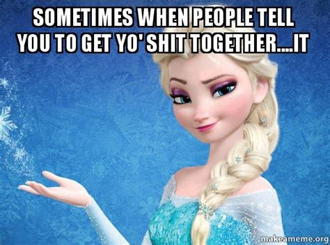 Get Your Shit Together Meme - sometimes when people tell you to get yo shit together