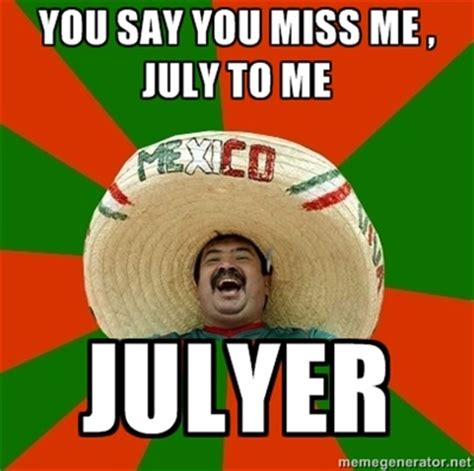 July Meme - mexican julyer successful mexican you say you miss me