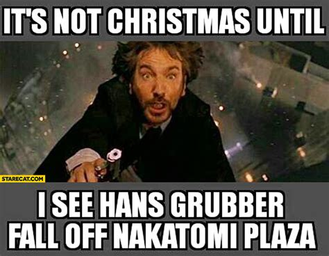 Die Hard Meme - it s not christmas until i see hans grubber fall off