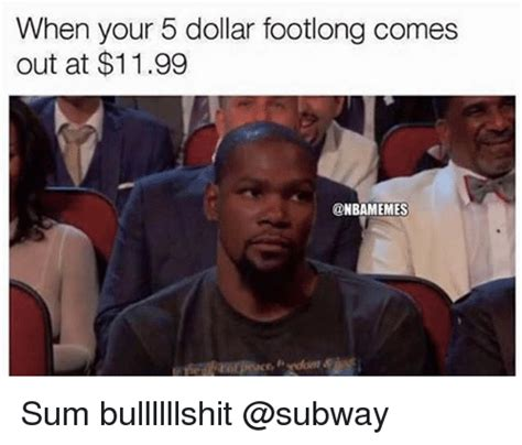 When Memes - when your 5 dollar footlong comes out at 1199 sum