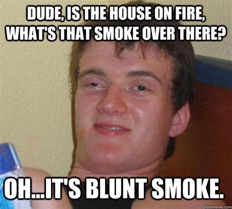 Smoke Memes - dude is the house on fire what s that smoke over there