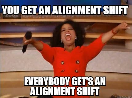 Alignment Meme Generator - meme creator you get an alignment shift everybody get s