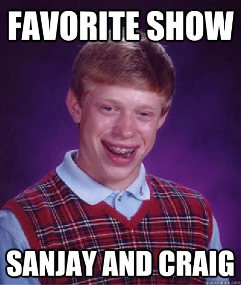Craig Meme - favorite show sanjay and craig bad luck brian quickmeme