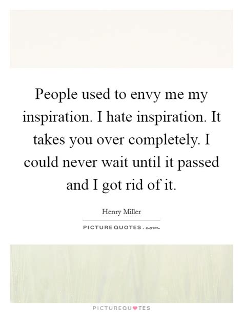 i could never hate you quotes people used to envy me my inspiration i hate inspiration