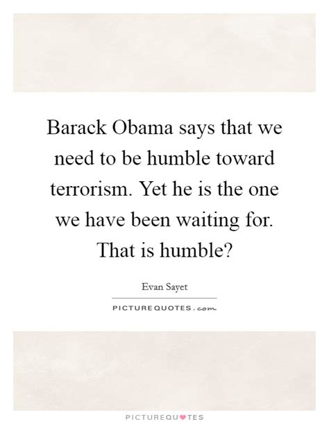 Hes The One That We Want by Barack Obama Says That We Need To Be Humble Toward