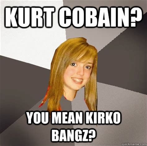 Kurt Meme - kurt cobain you mean kirko bangz musically oblivious