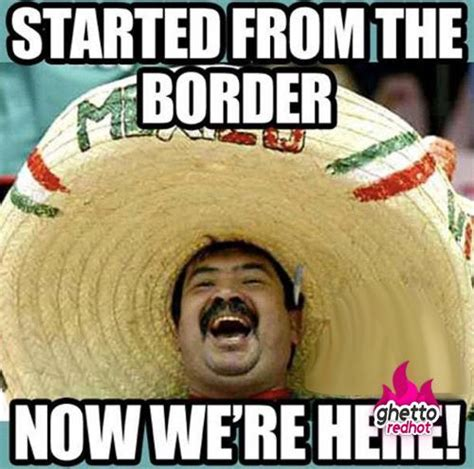 Funny Mexican Meme - started from the border now we re here