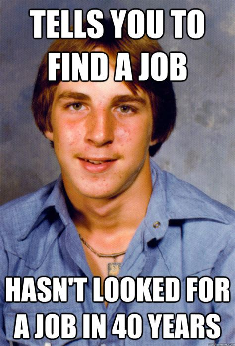 Finding A Job Meme - tells you to find a job hasn t looked for a job in 40