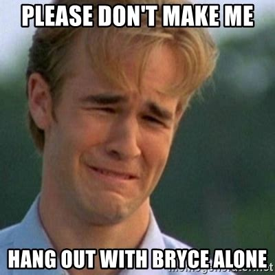 bryce meme don t make me hang out with bryce alone