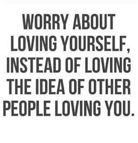 Worry About Yourself Meme - worry about loving yourself instead of loving the idea of