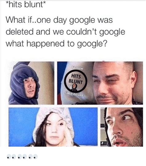 What If Memes - hits blunt what ifone day google was deleted and we