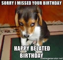 Late Birthday Meme - sorry i missed your birthday happy belated birthday sad