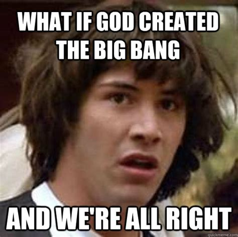 Who Created Memes - what if god created the big bang and we re all right