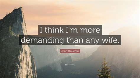 jean dujardin quotes jean dujardin quote i think i m more demanding than any