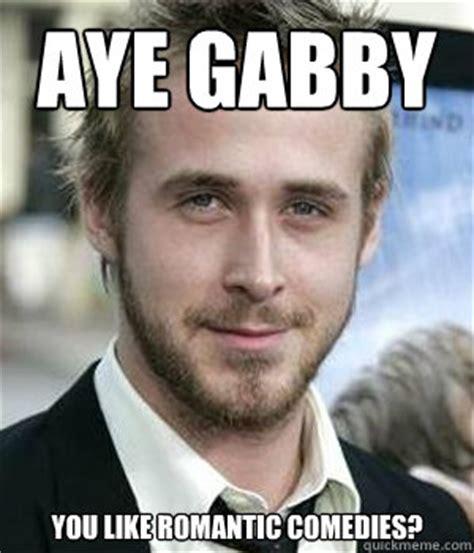 Aye Girl Meme - aye gabby you like romantic comedies ryan gosling