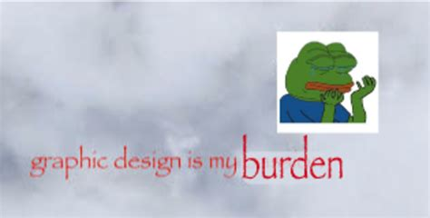 graphics design is my passion burden with pepe the frog graphic design is my passion