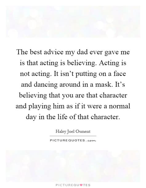 my isnt but acting normal the best advice my gave me is that acting is believing picture quotes