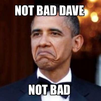 Not Bad Meme Obama - meme creator not bad dave not bad meme generator at