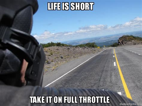 Life Is Short Meme - life is short take it on full throttle make a meme