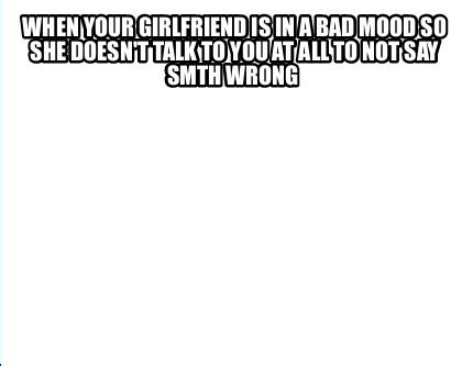 meme creator when your girlfriend is in a bad mood so