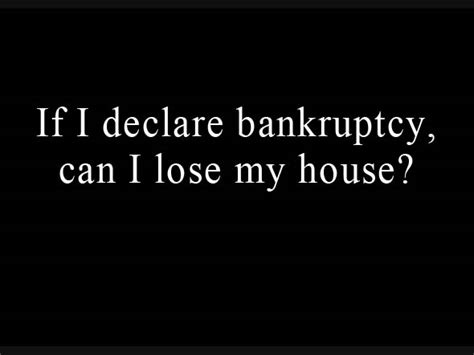 Do You Lose Your House In Chapter 7 by If I Declare Bankruptcy Can I Lose House