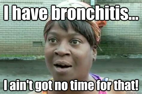 Bronchitis Meme - i have bronchitis i ain t got no time for that sweet