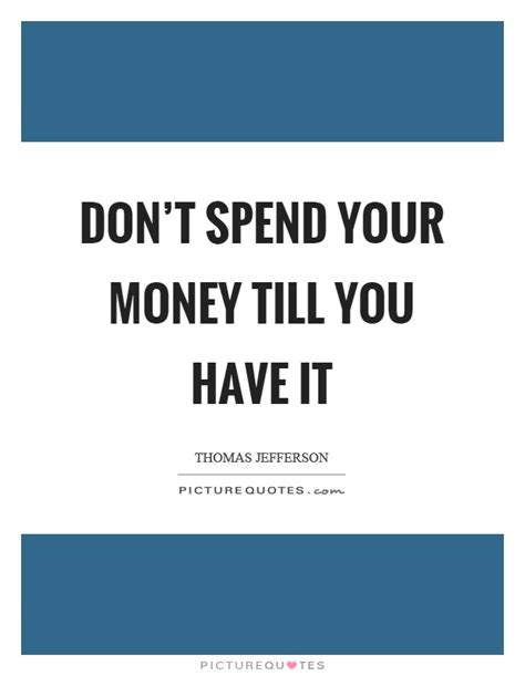 You Dont To Just Spend Money by Don T Spend Your Money Till You It Picture Quotes