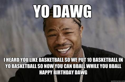Xzibit Birthday Meme - yo dawg i heard you like basketball so we put 10