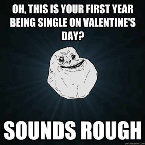 Valentines Day Memes Single - oh this is your first year being single on valentine s