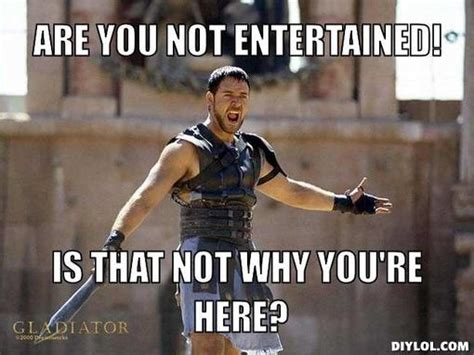 Are You Not Entertained Meme - entertained quotes like success