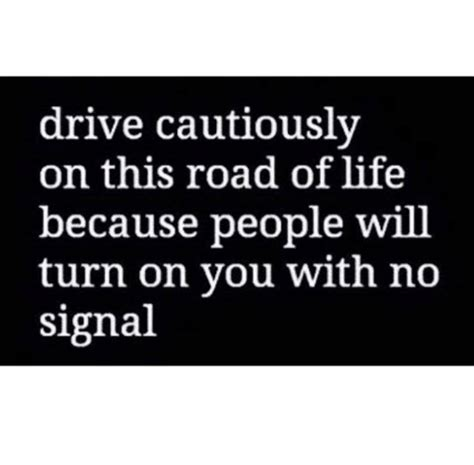 drive the life drive cautiously on this road of life because people will
