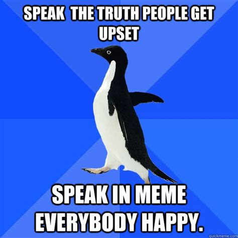 Socially Awkward Penguin Memes - speak the truth people get upset speak in meme everybody