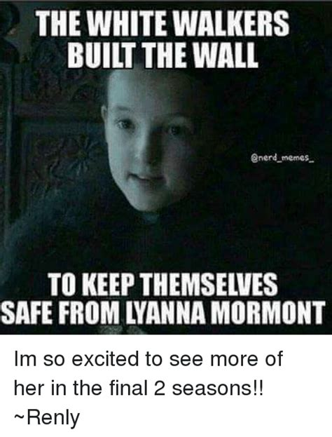 White Walkers Meme - the white walkers built the wall enerd memes safe from tyanna mormont im so excited to see more