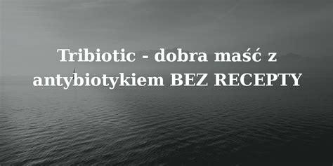 Bez Recepty W Aptece maść z antybiotykiem bez recepty porady lekowe