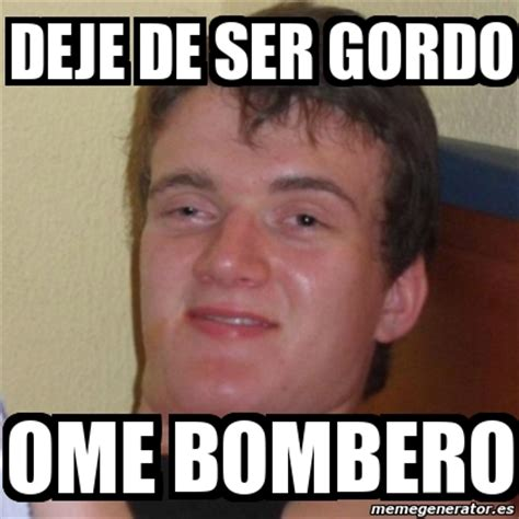 Gordo Meme - meme stoner stanley deje de ser gordo ome bombero 1319350