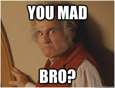 Mad Bro Meme - you mad bro angry bilbo quickmeme
