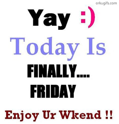 today is yay today is finally friday enjoy your weekend
