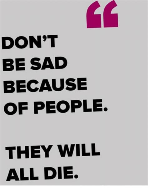 Dont Be Sad Meme - don t be sad because of people they will all die meme on